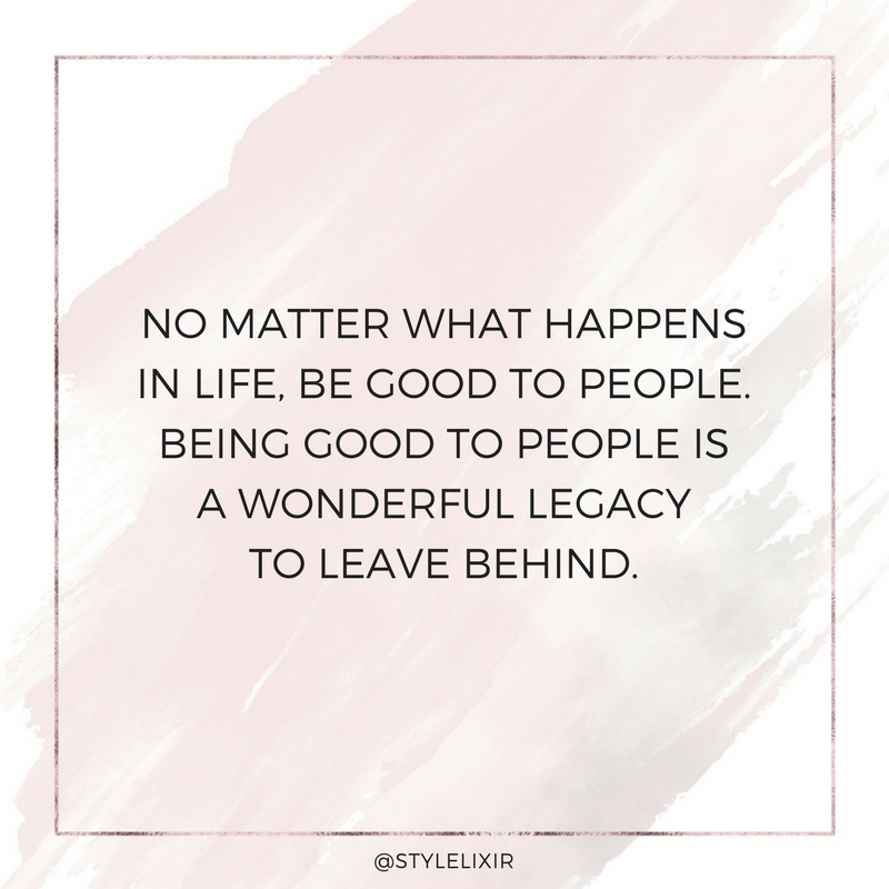 Mindfulness quote - no matter what happens in life be good to people being good to people is a wonderful legacy to leave behind